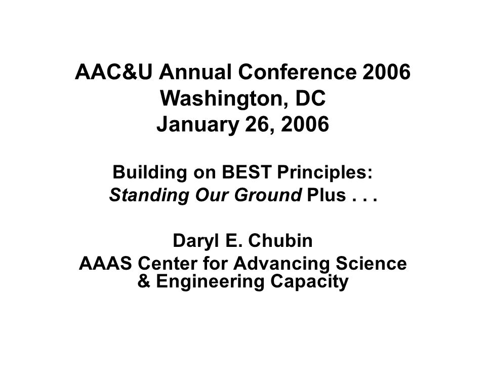 AAC&U Annual Conference 2006 Washington, DC January 26, 2006 Building on BEST Principles: Standing Our Ground Plus... Daryl E. Chubin AAAS Center for
