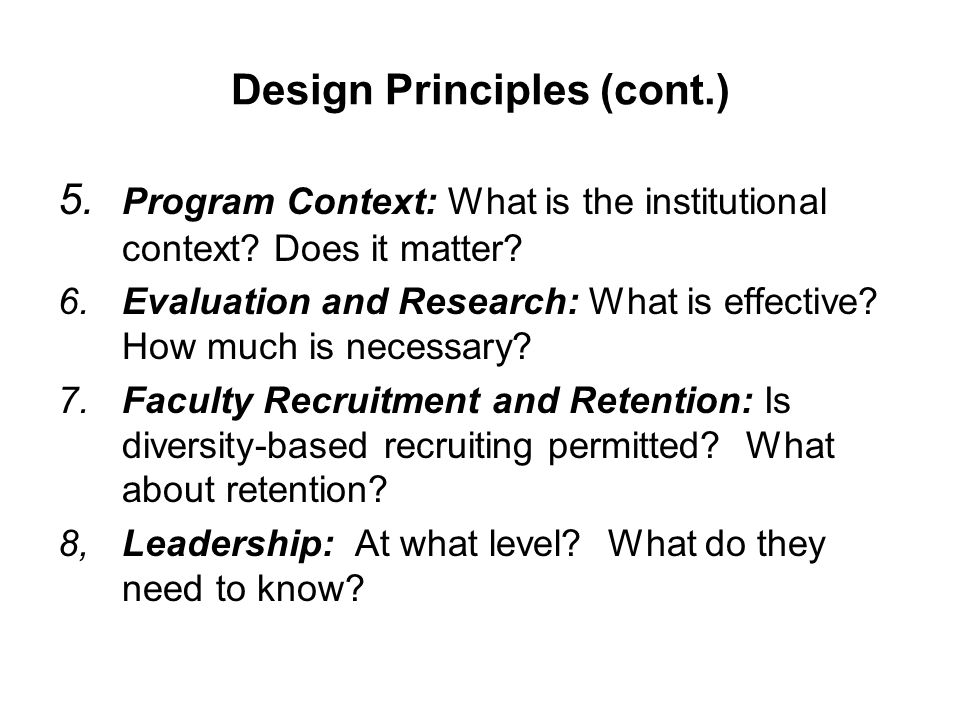 Design Principles (cont.) 5. Program Context: What is the institutional context? Does it matter? 6.Evaluation and Research: What is effective? How muc