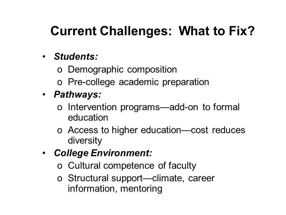 Current Challenges: What to Fix? Students: oDemographic composition oPre-college academic preparation Pathways: oIntervention programsadd-on to formal