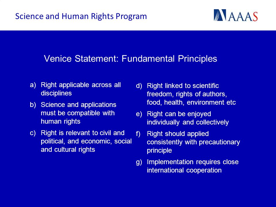 Venice Statement: Fundamental Principles a)Right applicable across all disciplines b)Science and applications must be compatible with human rights c)R