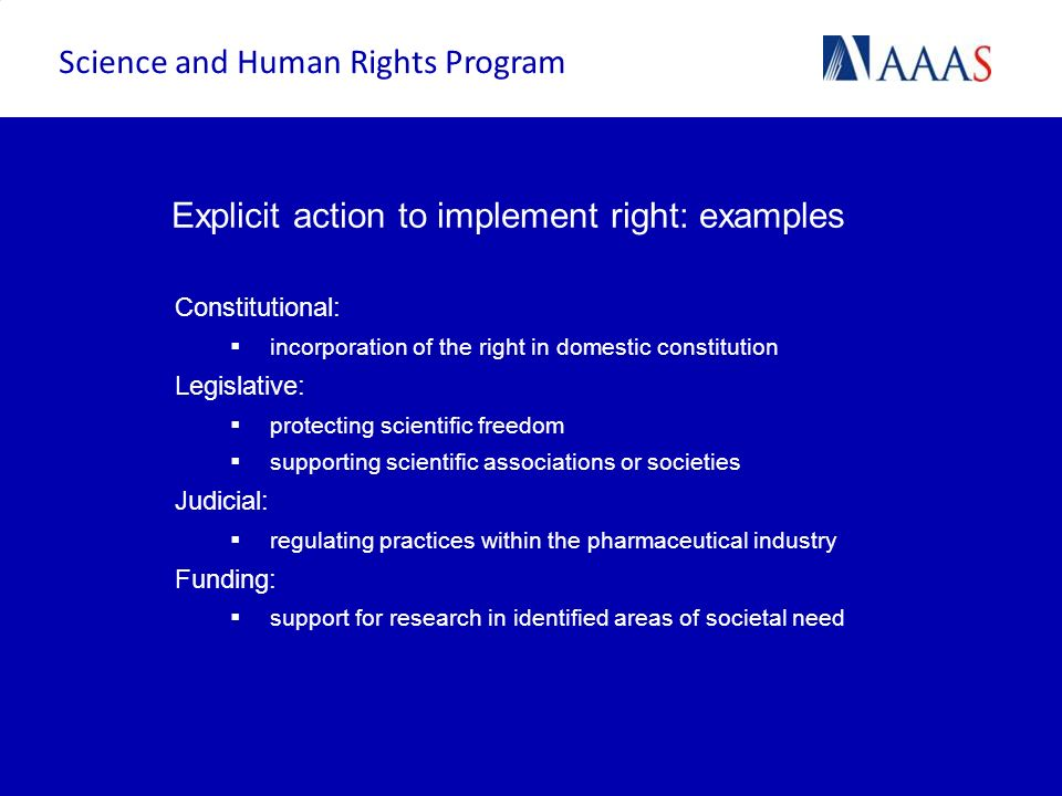 Explicit action to implement right: examples Constitutional: incorporation of the right in domestic constitution Legislative: protecting scientific fr