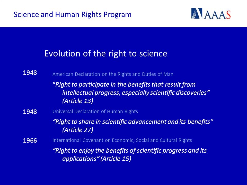 Explicit action to implement right: examples Constitutional: incorporation of the right in domestic constitution Legislative: protecting scientific freedom supporting scientific associations or societies Judicial: regulating practices within the pharmaceutical industry Funding: support for research in identified areas of societal need Science and Human Rights Program