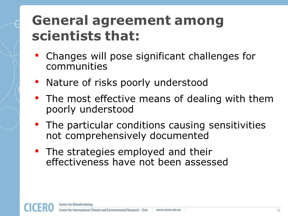 12 General agreement among scientists that: Changes will pose significant challenges for communities Nature of risks poorly understood The most effect