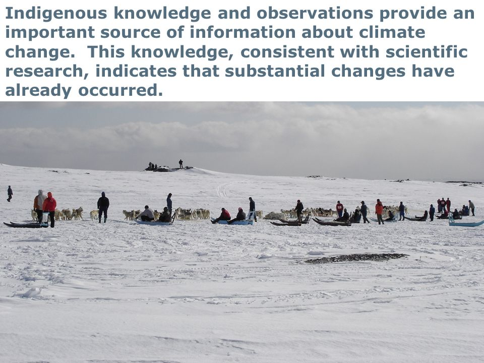 19 Indigenous knowledge and observations provide an important source of information about climate change. This knowledge, consistent with scientific r