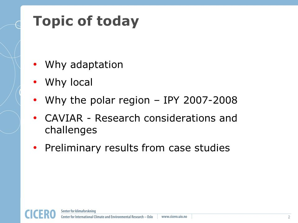 2 Topic of today Why adaptation Why local Why the polar region – IPY 2007-2008 CAVIAR - Research considerations and challenges Preliminary results fro
