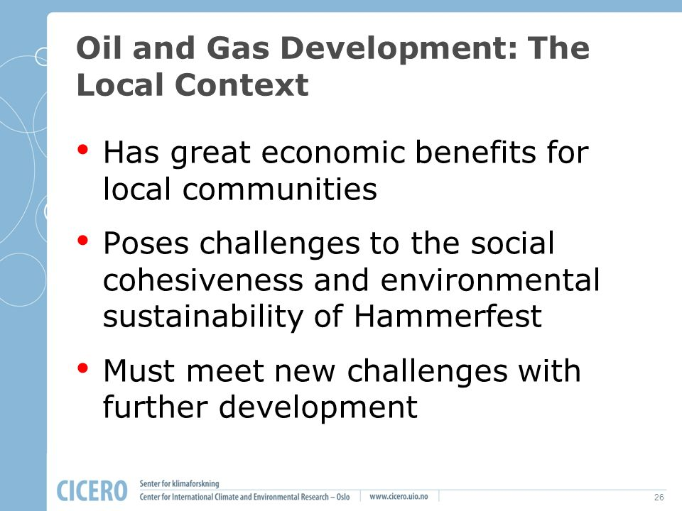 26 Oil and Gas Development: The Local Context Has great economic benefits for local communities Poses challenges to the social cohesiveness and enviro