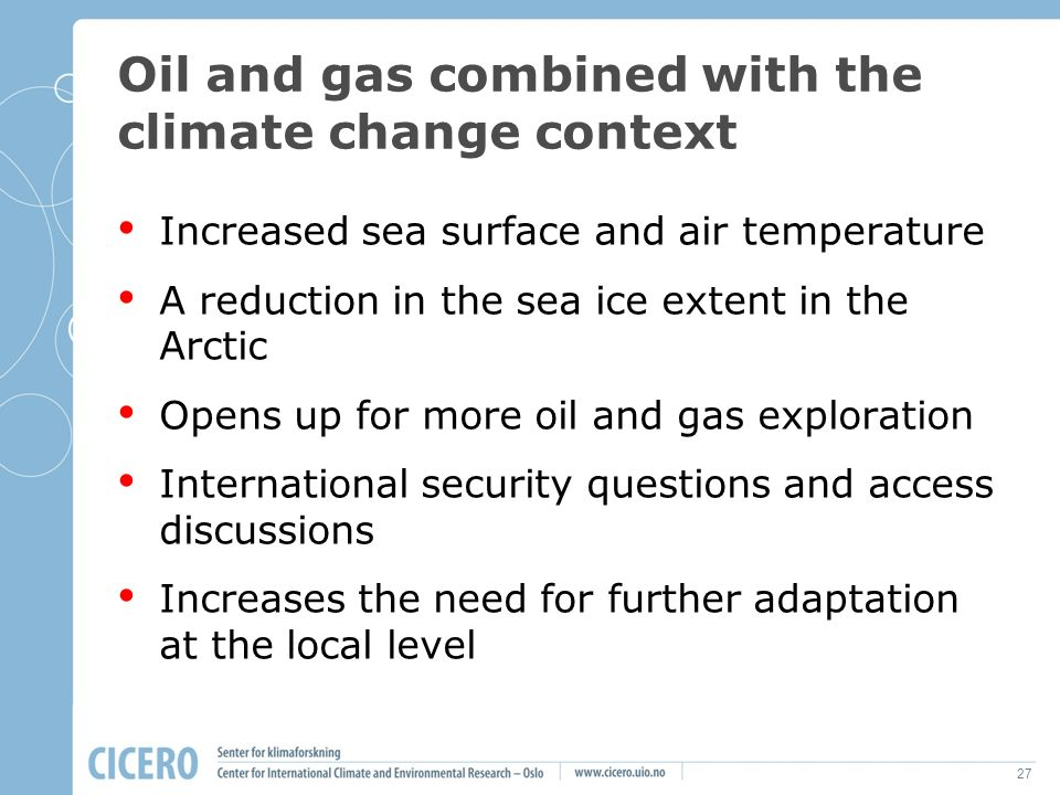 27 Oil and gas combined with the climate change context Increased sea surface and air temperature A reduction in the sea ice extent in the Arctic Opens up for more oil and gas exploration International security questions and access discussions Increases the need for further adaptation at the local level