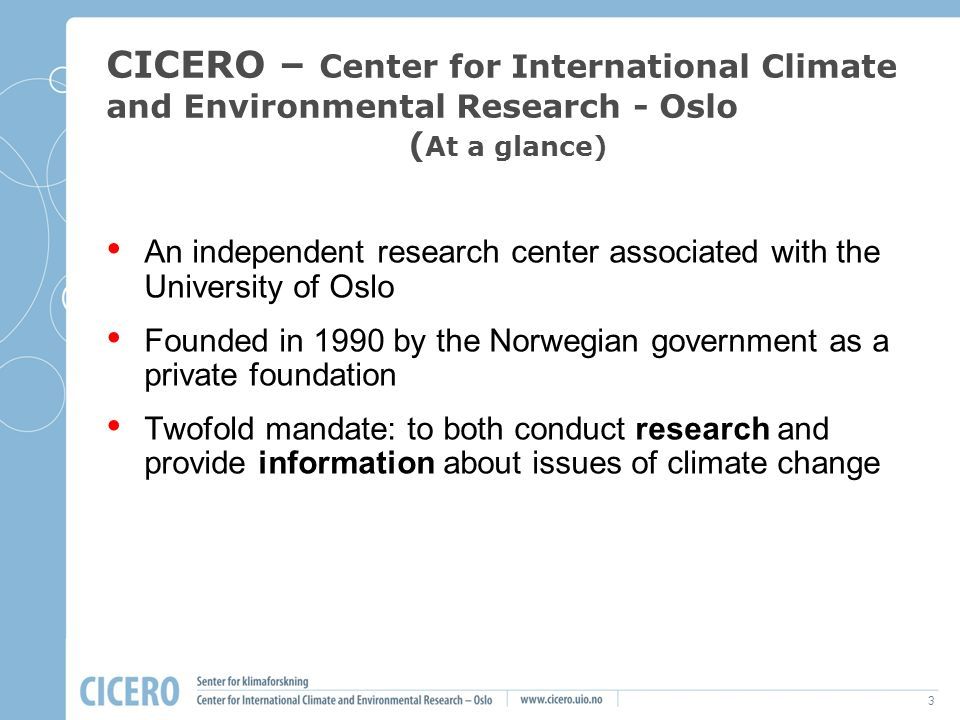 3 CICERO – Center for International Climate and Environmental Research - Oslo ( At a glance) An independent research center associated with the Univer