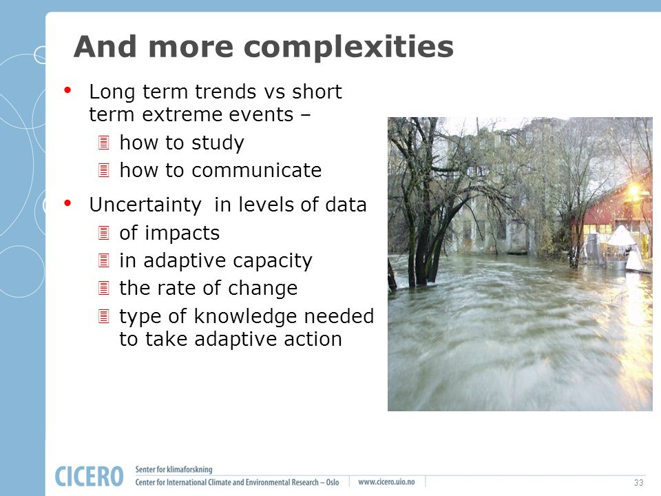 33 And more complexities Long term trends vs short term extreme events – how to study how to communicate Uncertainty in levels of data of impacts in adaptive capacity the rate of change type of knowledge needed to take adaptive action