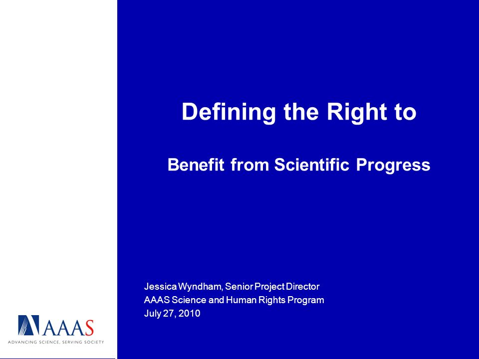 Defining the Right to Benefit from Scientific Progress Jessica Wyndham, Senior Project Director AAAS Science and Human Rights Program July 27, 2010