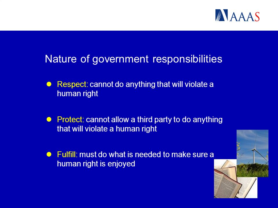 Nature of government responsibilities Respect: cannot do anything that will violate a human right Protect: cannot allow a third party to do anything that will violate a human right Fulfill: must do what is needed to make sure a human right is enjoyed