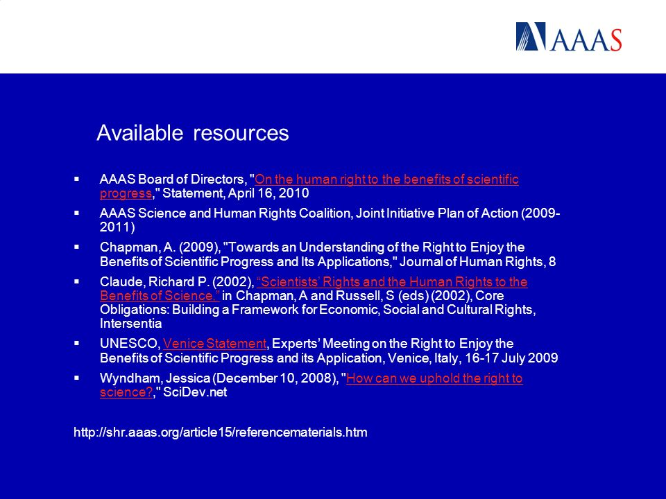 Available resources AAAS Board of Directors, On the human right to the benefits of scientific progress, Statement, April 16, 2010On the human right to the benefits of scientific progress AAAS Science and Human Rights Coalition, Joint Initiative Plan of Action (2009- 2011) Chapman, A.