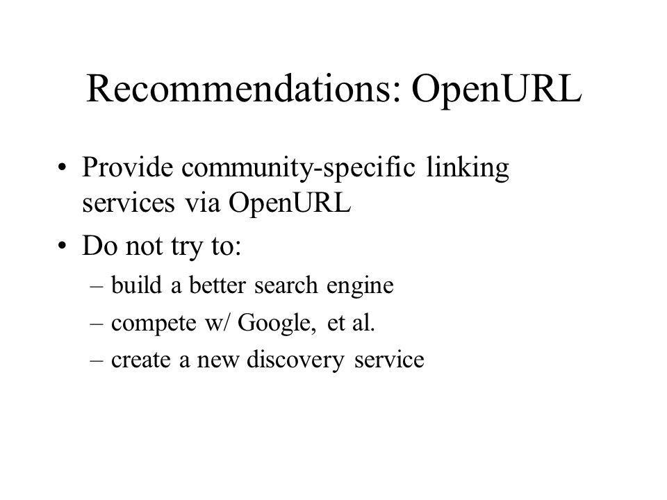 Recommendations: OpenURL Provide community-specific linking services via OpenURL Do not try to: –build a better search engine –compete w/ Google, et a