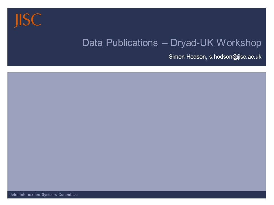 Joint Information Systems Committee Data Publications – Dryad-UK Workshop Simon Hodson, s.hodson@jisc.ac.uk