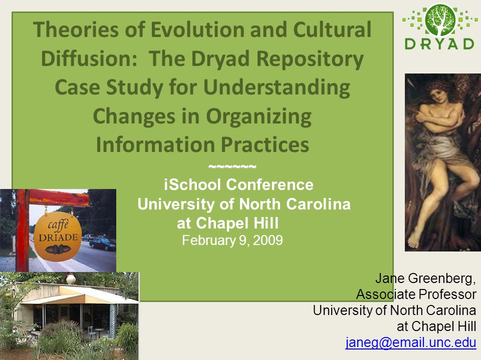 Theories of Evolution and Cultural Diffusion: The Dryad Repository Case Study for Understanding Changes in Organizing Information Practices ~~~~~~ ~~~~~~ iSchool Conference University of North Carolina at Chapel Hill February 9, 2009 Jane Greenberg, Associate Professor University of North Carolina at Chapel Hill janeg@email.unc.edu
