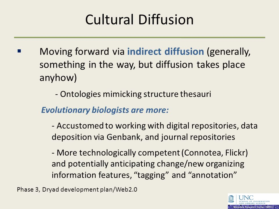 Cultural Diffusion Moving forward via indirect diffusion (generally, something in the way, but diffusion takes place anyhow) - Ontologies mimicking structure thesauri Evolutionary biologists are more: - Accustomed to working with digital repositories, data deposition via Genbank, and journal repositories - More technologically competent (Connotea, Flickr) and potentially anticipating change/new organizing information features, tagging and annotation Phase 3, Dryad development plan/Web2.0