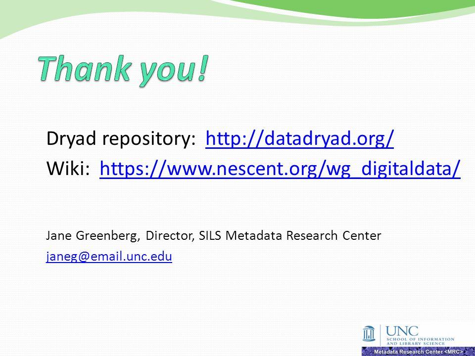 Dryad repository: http://datadryad.org/ Wiki: https://www.nescent.org/wg_digitaldata/ Jane Greenberg, Director, SILS Metadata Research Center janeg@email.unc.edu