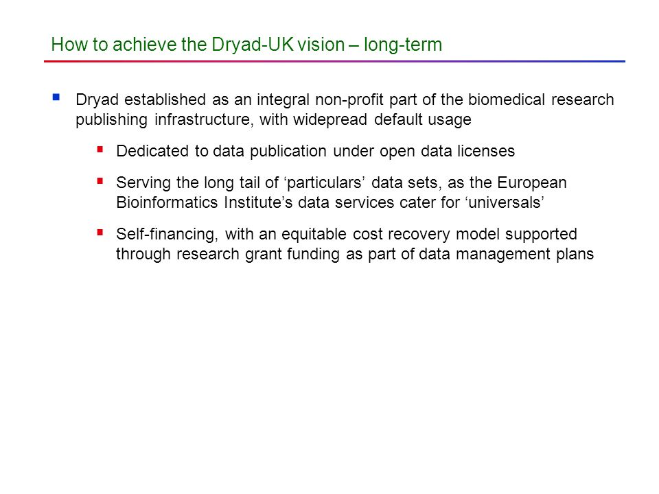 How to achieve the Dryad-UK vision – long-term Dryad established as an integral non-profit part of the biomedical research publishing infrastructure, with widepread default usage Dedicated to data publication under open data licenses Serving the long tail of particulars data sets, as the European Bioinformatics Institutes data services cater for universals Self-financing, with an equitable cost recovery model supported through research grant funding as part of data management plans