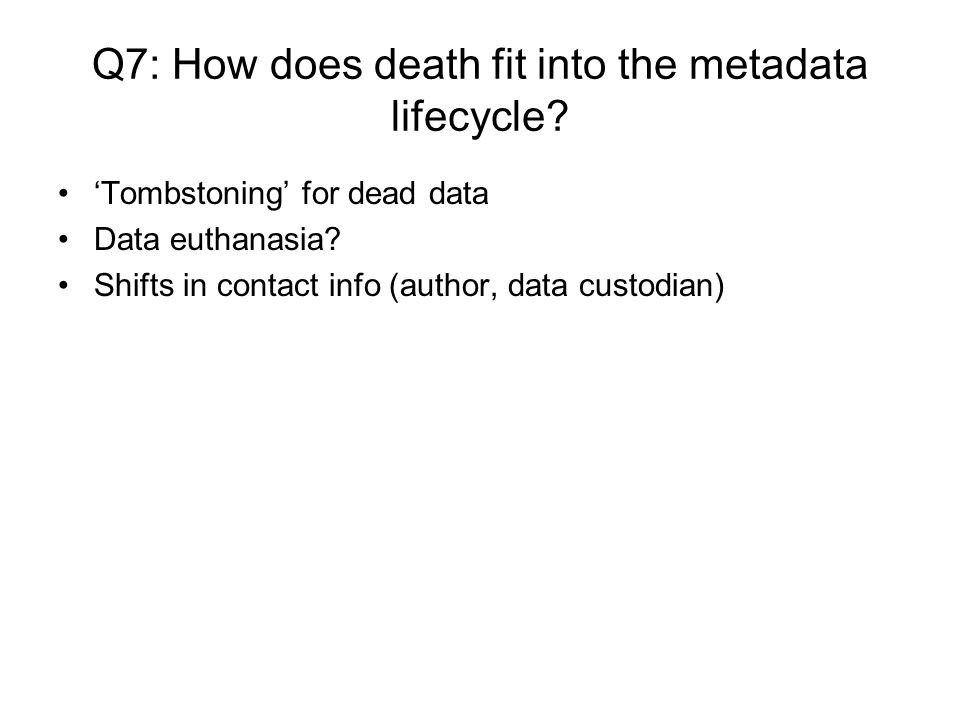 Q7: How does death fit into the metadata lifecycle? Tombstoning for dead data Data euthanasia? Shifts in contact info (author, data custodian)