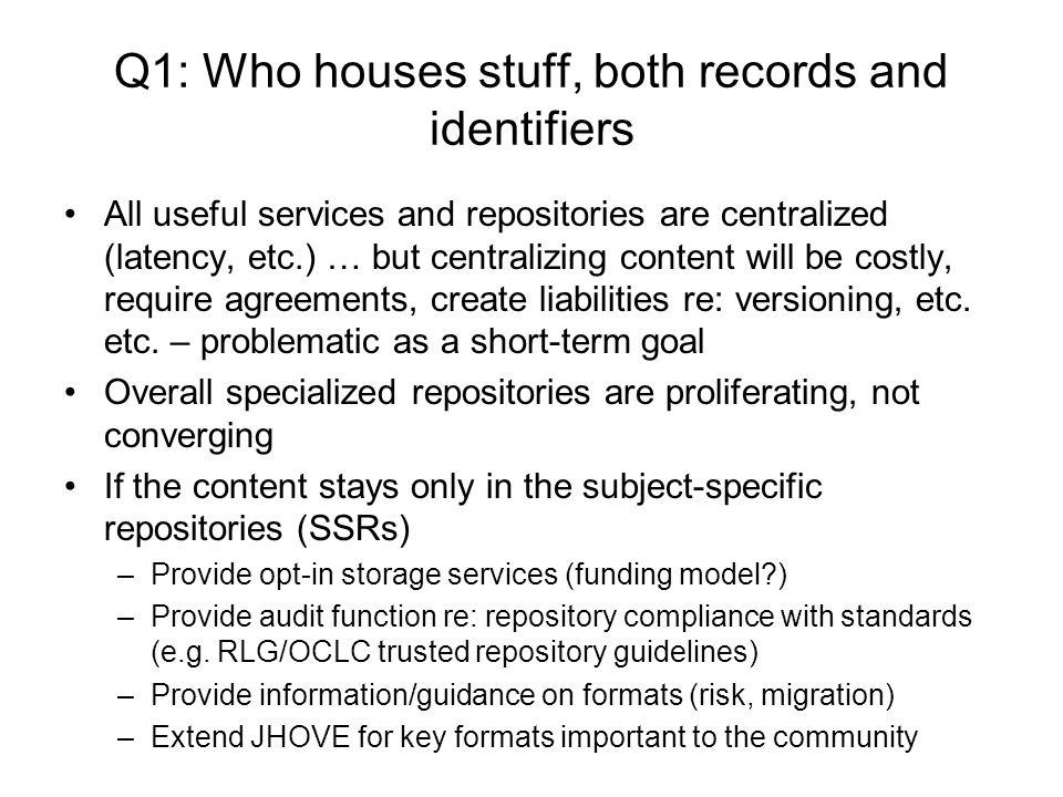 Q1: Who houses stuff, both records and identifiers All useful services and repositories are centralized (latency, etc.) … but centralizing content will be costly, require agreements, create liabilities re: versioning, etc.