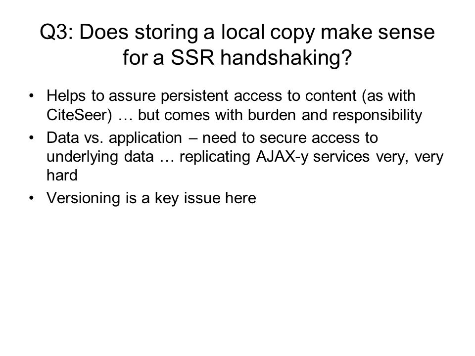 Q3: Does storing a local copy make sense for a SSR handshaking? Helps to assure persistent access to content (as with CiteSeer) … but comes with burde