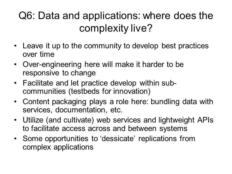 Q6: Data and applications: where does the complexity live? Leave it up to the community to develop best practices over time Over-engineering here will