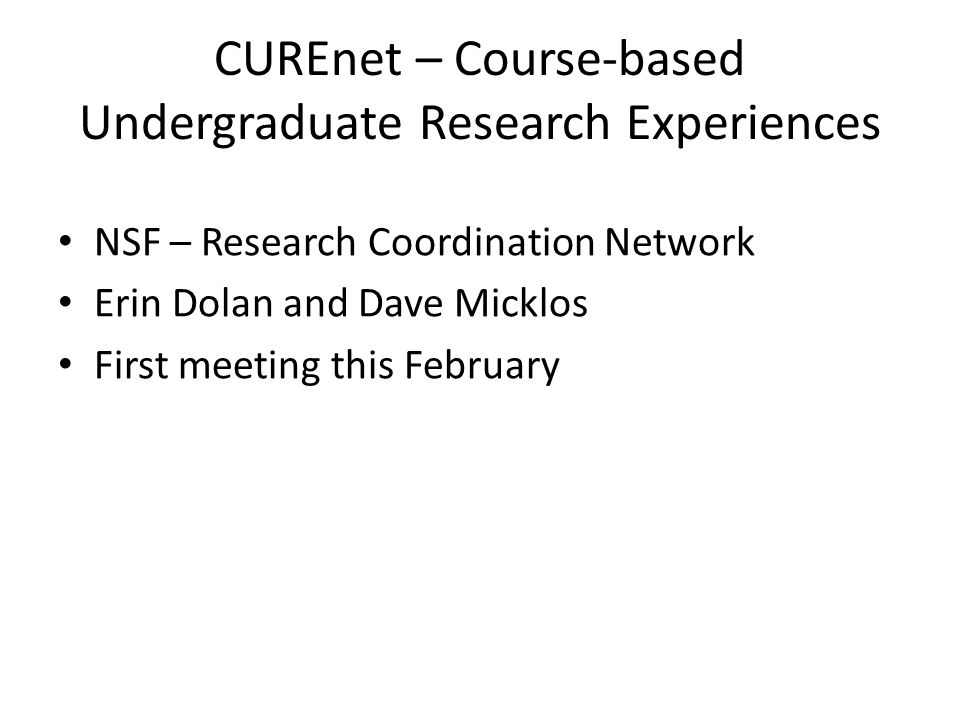 CUREnet – Course-based Undergraduate Research Experiences NSF – Research Coordination Network Erin Dolan and Dave Micklos First meeting this February