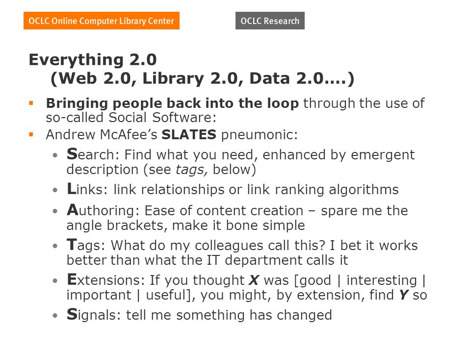 Everything 2.0 (Web 2.0, Library 2.0, Data 2.0….) Bringing people back into the loop through the use of so-called Social Software: Andrew McAfees SLATES pneumonic: S earch: Find what you need, enhanced by emergent description (see tags, below) L inks: link relationships or link ranking algorithms A uthoring: Ease of content creation – spare me the angle brackets, make it bone simple T ags: What do my colleagues call this.