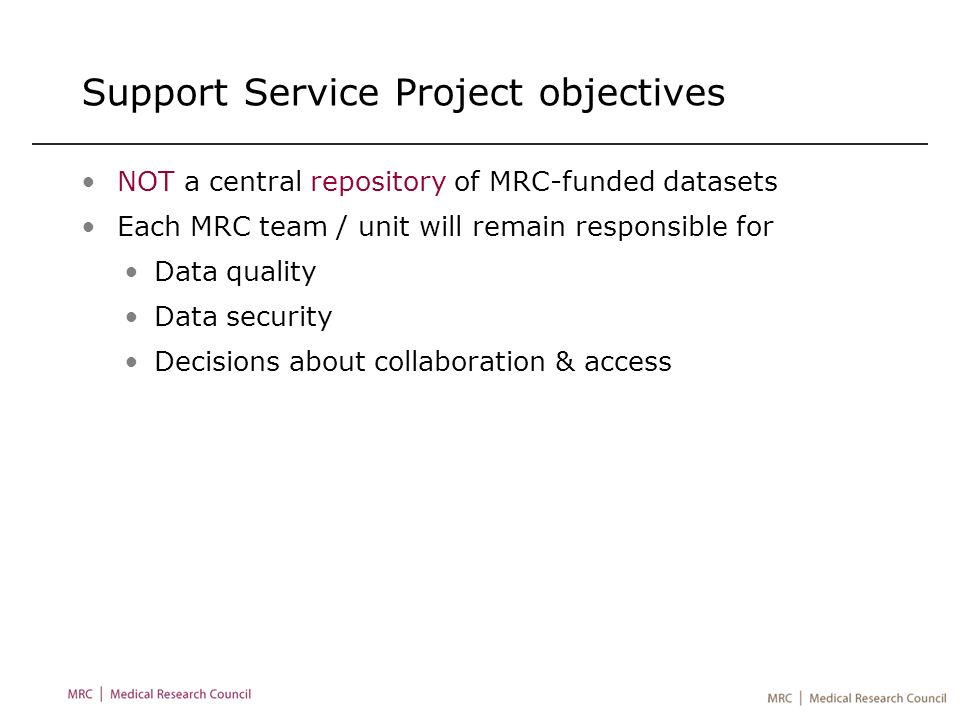 Support Service Project objectives NOT a central repository of MRC-funded datasets Each MRC team / unit will remain responsible for Data quality Data security Decisions about collaboration & access