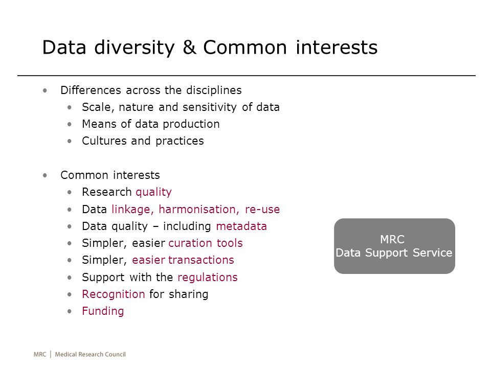 Data diversity & Common interests Differences across the disciplines Scale, nature and sensitivity of data Means of data production Cultures and practices Common interests Research quality Data linkage, harmonisation, re-use Data quality – including metadata Simpler, easier curation tools Simpler, easier transactions Support with the regulations Recognition for sharing Funding MRC Data Support Service