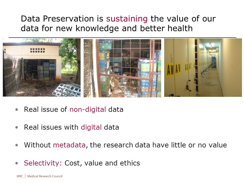 Data Preservation is sustaining the value of our data for new knowledge and better health Real issue of non-digital data Real issues with digital data Without metadata, the research data have little or no value Selectivity: Cost, value and ethics