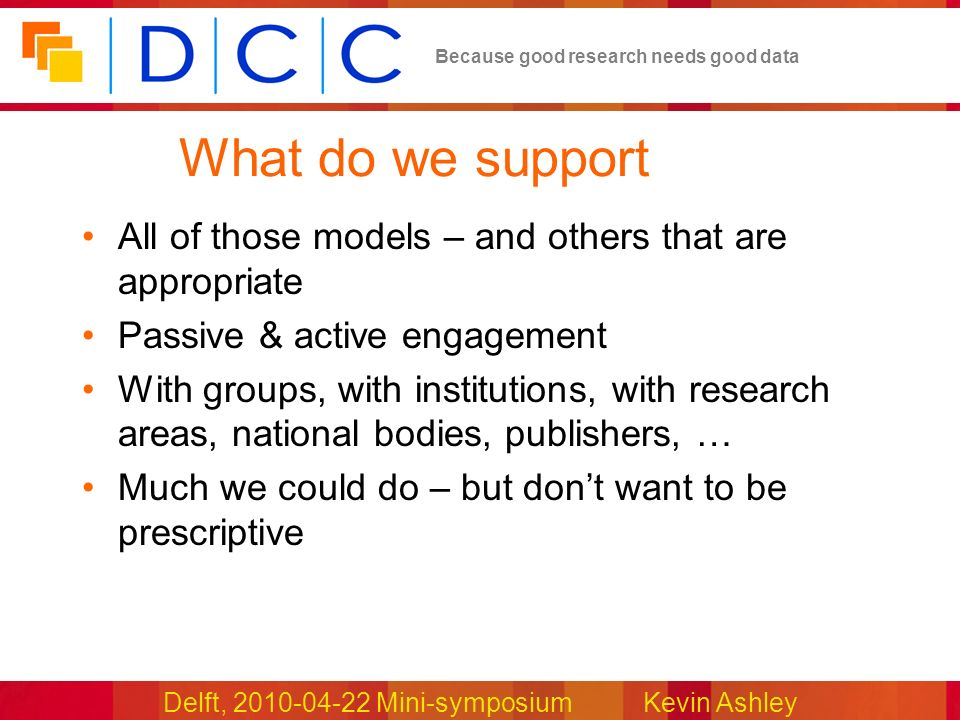 Delft, 2010-04-22 Mini-symposiumKevin Ashley Because good research needs good data What do we support All of those models – and others that are appropriate Passive & active engagement With groups, with institutions, with research areas, national bodies, publishers, … Much we could do – but dont want to be prescriptive