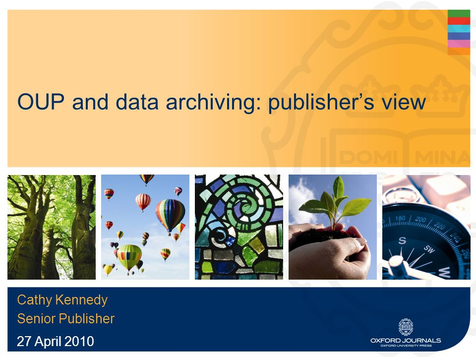 OUP and data archiving: publishers view Cathy Kennedy Senior Publisher 27 April 2010