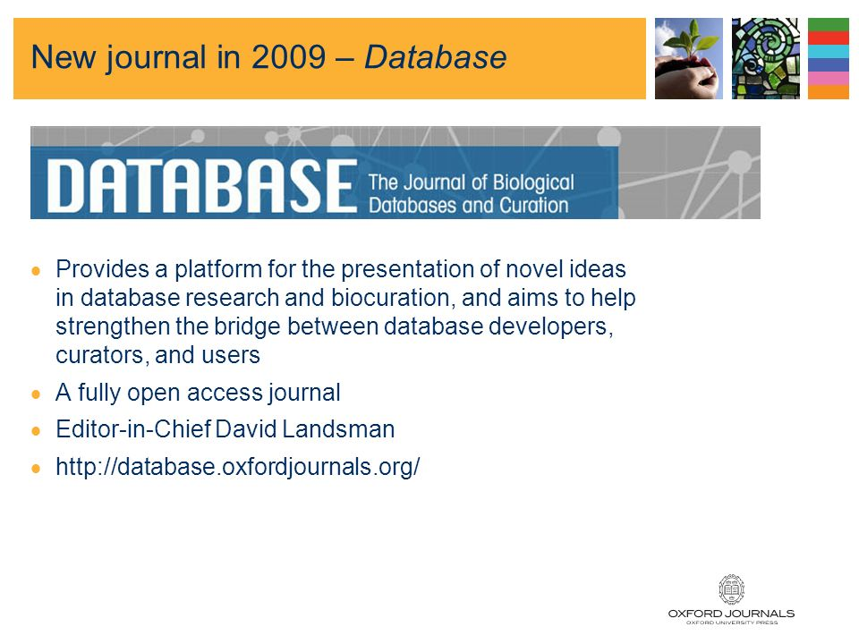 New journal in 2009 – Database Provides a platform for the presentation of novel ideas in database research and biocuration, and aims to help strengthen the bridge between database developers, curators, and users A fully open access journal Editor-in-Chief David Landsman http://database.oxfordjournals.org/