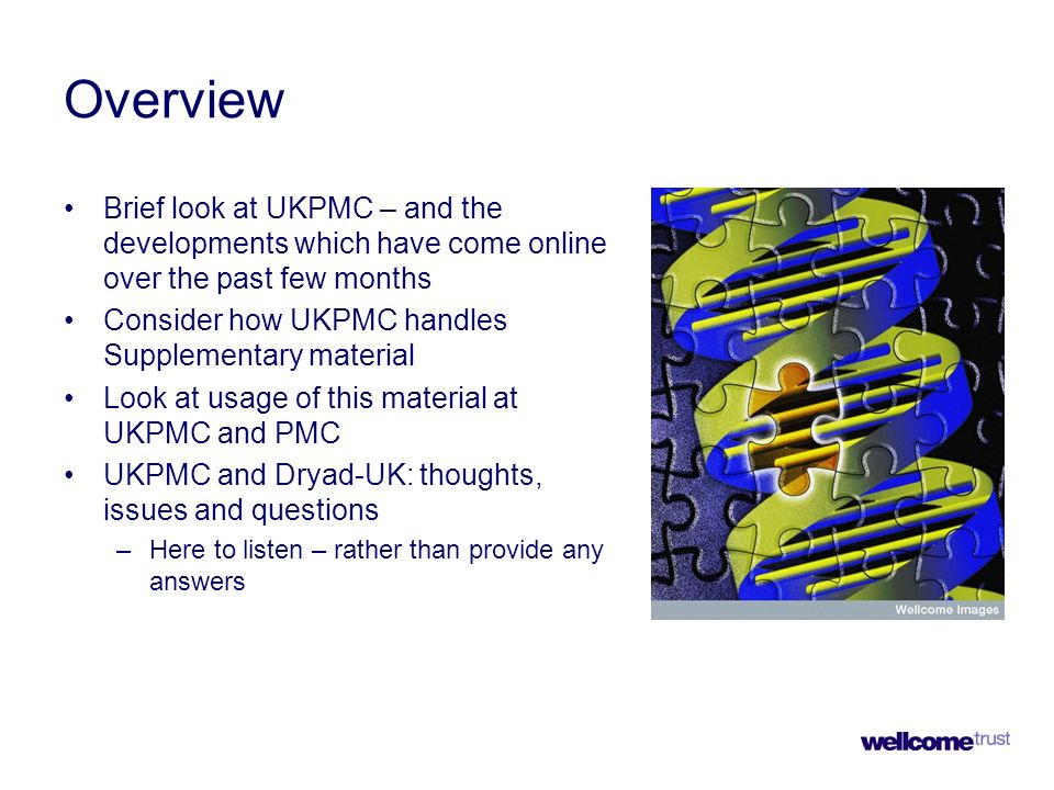 Overview Brief look at UKPMC – and the developments which have come online over the past few months Consider how UKPMC handles Supplementary material Look at usage of this material at UKPMC and PMC UKPMC and Dryad-UK: thoughts, issues and questions –Here to listen – rather than provide any answers