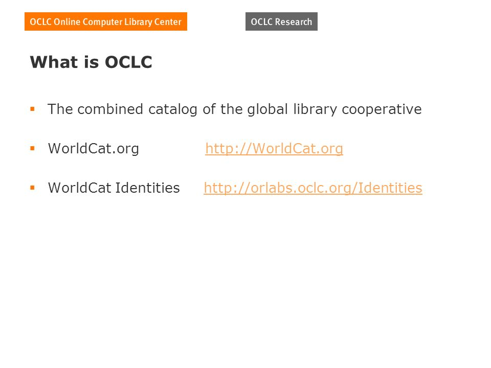 What is OCLC The combined catalog of the global library cooperative WorldCat.org http://WorldCat.orghttp://WorldCat.org WorldCat Identities http://orlabs.oclc.org/Identitieshttp://orlabs.oclc.org/Identities
