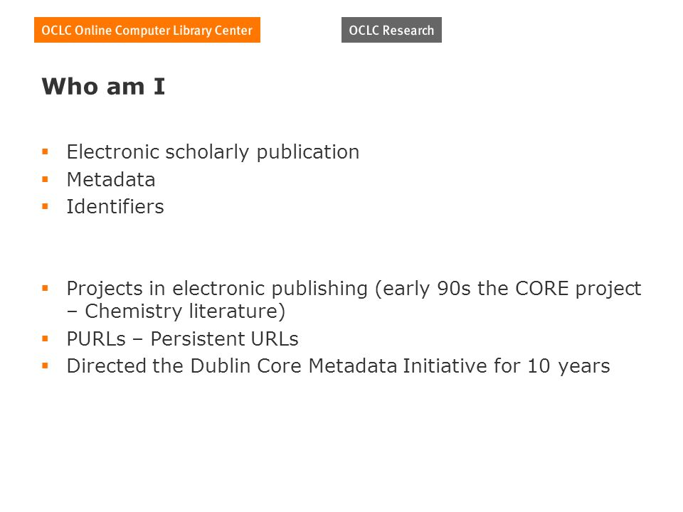 Who am I Electronic scholarly publication Metadata Identifiers Projects in electronic publishing (early 90s the CORE project – Chemistry literature) PURLs – Persistent URLs Directed the Dublin Core Metadata Initiative for 10 years