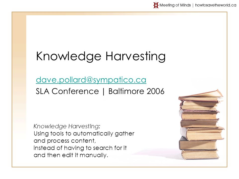 Knowledge Harvesting SLA Conference | Baltimore 2006 Knowledge Harvesting: Using tools to automatically gather and process content, instead of having to search for it and then edit it manually.