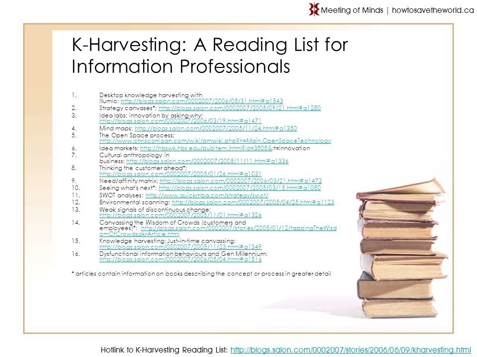K-Harvesting: A Reading List for Information Professionals Hotlink to K-Harvesting Reading List: http://blogs.salon.com/0002007/stories/2006/06/09/kharvesting.html http://blogs.salon.com/0002007/stories/2006/06/09/kharvesting.html Meeting of Minds | howtosavetheworld.ca 1.Desktop knowledge harvesting with Illumio: http://blogs.salon.com/0002007/2006/05/31.html#a1543http://blogs.salon.com/0002007/2006/05/31.html#a1543 2.Strategy canvases*: http://blogs.salon.com/0002007/2005/09/21.html#a1280http://blogs.salon.com/0002007/2005/09/21.html#a1280 3.Idea labs: innovation by asking why: http://blogs.salon.com/0002007/2006/03/19.html#a1471 http://blogs.salon.com/0002007/2006/03/19.html#a1471 4.Mind maps: http://blogs.salon.com/0002007/2005/11/24.html#a1350http://blogs.salon.com/0002007/2005/11/24.html#a1350 5.The Open Space process: http://www.chriscorrigan.com/wiki/pmwiki.php n=Main.OpenSpaceTechnology http://www.chriscorrigan.com/wiki/pmwiki.php n=Main.OpenSpaceTechnology 6.Idea markets: http://hbswk.hbs.edu/pubitem.jhtml id=3808&;t=innovationhttp://hbswk.hbs.edu/pubitem.jhtml id=3808& 7.Cultural anthropology in business: http://blogs.salon.com/0002007/2005/11/11.html#a1336http://blogs.salon.com/0002007/2005/11/11.html#a1336 8.Thinking the customer ahead*: http://blogs.salon.com/0002007/2005/01/26.html#a1031 http://blogs.salon.com/0002007/2005/01/26.html#a1031 9.Need/affinity matrix: http://blogs.salon.com/0002007/2006/03/21.html#a1473http://blogs.salon.com/0002007/2006/03/21.html#a1473 10.Seeing what s next*: http://blogs.salon.com/0002007/2005/03/15.html#a1080http://blogs.salon.com/0002007/2005/03/15.html#a1080 11.SWOT analyses: http://www.quickmba.com/strategy/swot/http://www.quickmba.com/strategy/swot/ 12.Environmental scanning: http://blogs.salon.com/0002007/2005/04/25.html#a1123http://blogs.salon.com/0002007/2005/04/25.html#a1123 13.Weak signals of discontinuous change: http://blogs.salon.com/0002007/2005/11/01.html#a1326 http://blogs.salon.com/0002007/2005/11/01.html#a1326 14.Canvassing the Wisdom of Crowds (customers and employees)*: http://blogs.salon.com/0002007/stories/2005/01/12/tappingTheWisd omOfCrowdsgkrArticle.htmlhttp://blogs.salon.com/0002007/stories/2005/01/12/tappingTheWisd omOfCrowdsgkrArticle.html 15.Knowledge harvesting; Just-in-time canvassing: http://blogs.salon.com/0002007/2005/11/23.html#a1349 http://blogs.salon.com/0002007/2005/11/23.html#a1349 16.Dysfunctional information behaviours and Gen Millennium: http://blogs.salon.com/0002007/2006/05/04.html#a1516 http://blogs.salon.com/0002007/2006/05/04.html#a1516 * articles contain information on books describing the concept or process in greater detail