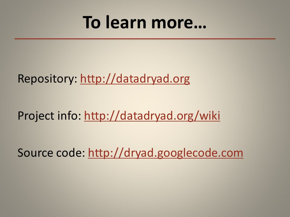 To learn more… Repository: http://datadryad.orghttp://datadryad.org Project info: http://datadryad.org/wikihttp://datadryad.org/wiki Source code: http