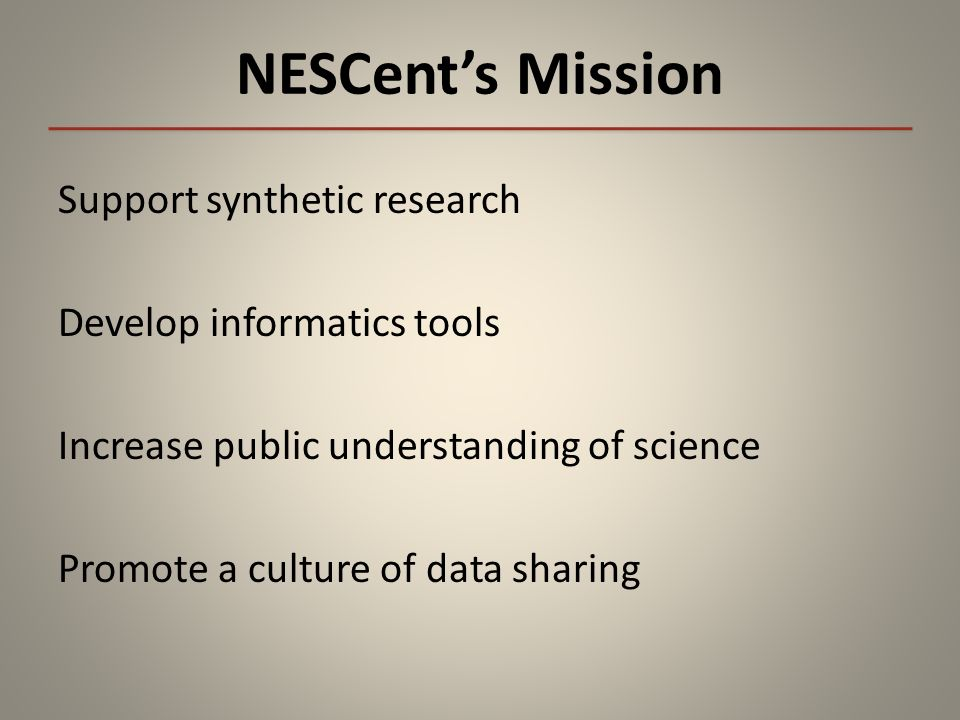 NESCents Mission Support synthetic research Develop informatics tools Increase public understanding of science Promote a culture of data sharing
