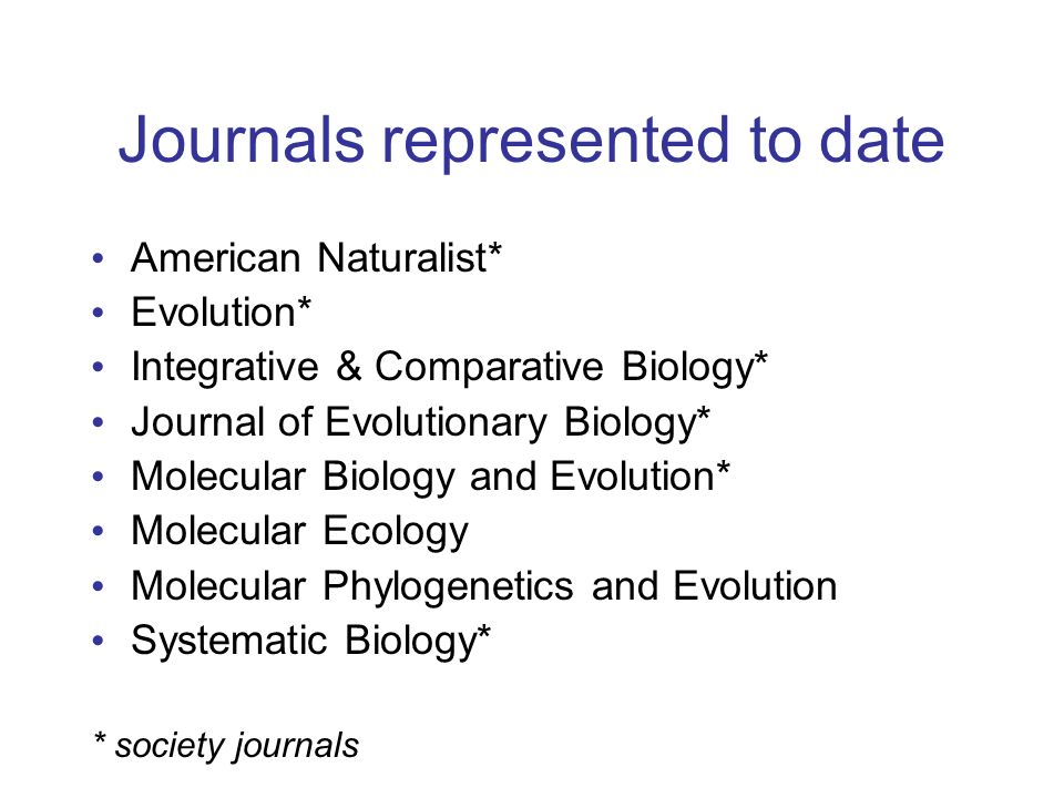 Journals represented to date American Naturalist* Evolution* Integrative & Comparative Biology* Journal of Evolutionary Biology* Molecular Biology and Evolution* Molecular Ecology Molecular Phylogenetics and Evolution Systematic Biology* * society journals
