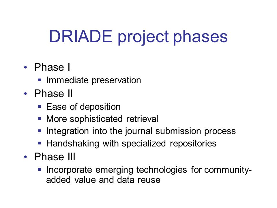 DRIADE project phases Phase I Immediate preservation Phase II Ease of deposition More sophisticated retrieval Integration into the journal submission process Handshaking with specialized repositories Phase III Incorporate emerging technologies for community- added value and data reuse