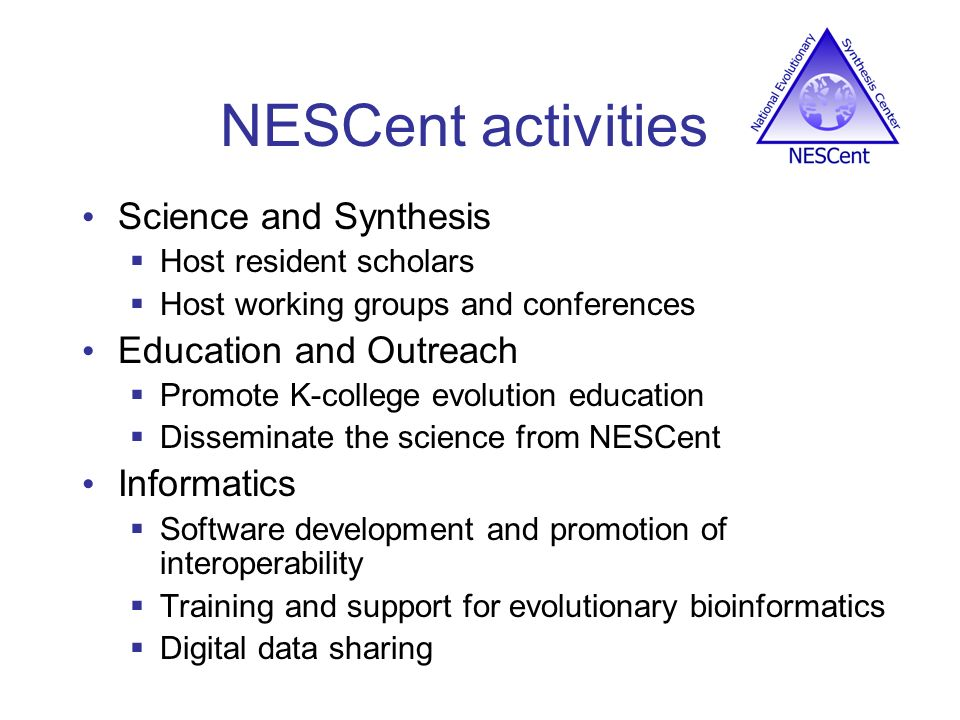 NESCent activities Science and Synthesis Host resident scholars Host working groups and conferences Education and Outreach Promote K-college evolution education Disseminate the science from NESCent Informatics Software development and promotion of interoperability Training and support for evolutionary bioinformatics Digital data sharing
