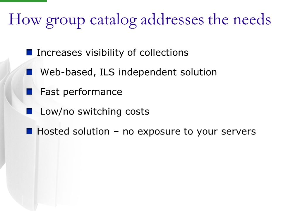 How group catalog addresses the needs Increases visibility of collections Web-based, ILS independent solution Fast performance Low/no switching costs Hosted solution – no exposure to your servers