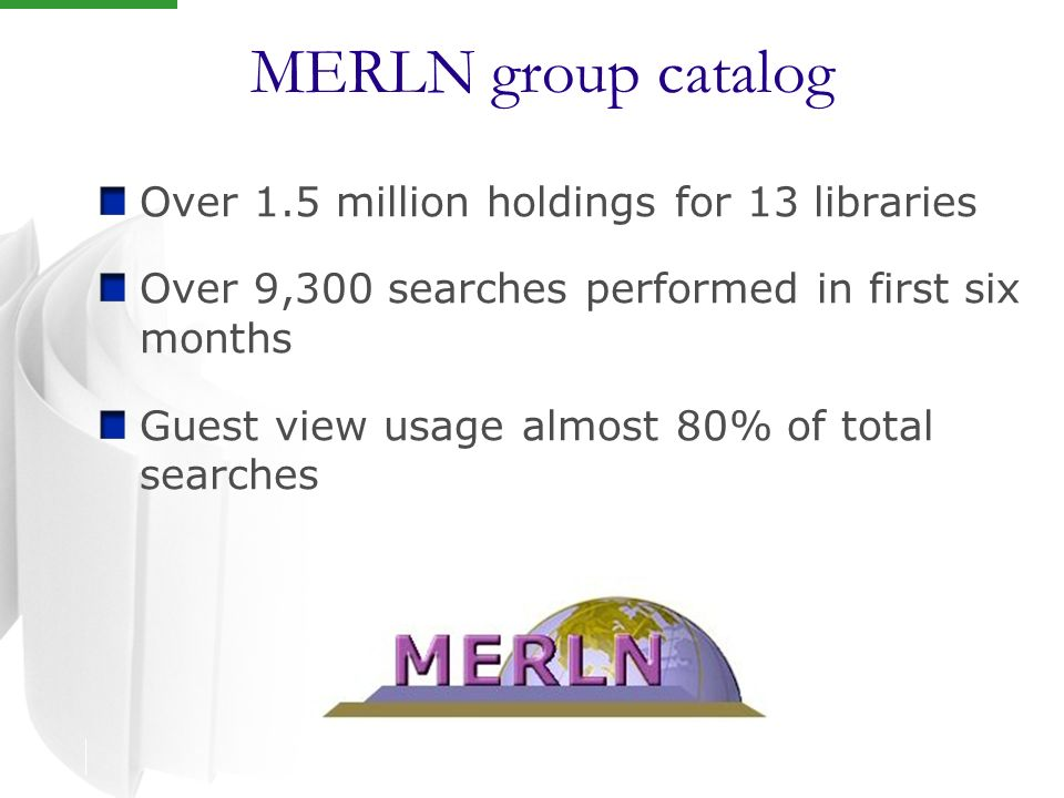 MERLN group catalog Over 1.5 million holdings for 13 libraries Over 9,300 searches performed in first six months Guest view usage almost 80% of total searches