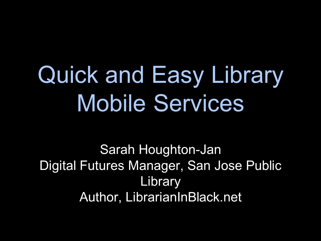Quick and Easy Library Mobile Services Sarah Houghton-Jan Digital Futures Manager, San Jose Public Library Author, LibrarianInBlack.net