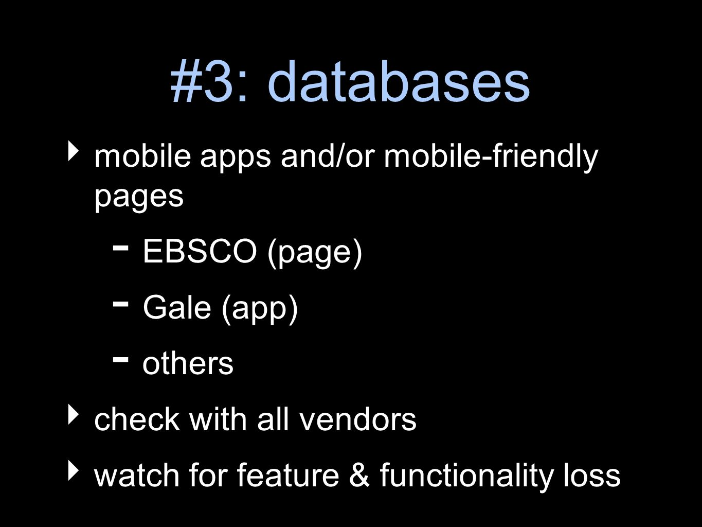 #3: databases mobile apps and/or mobile-friendly pages - EBSCO (page) - Gale (app) - others check with all vendors watch for feature & functionality loss