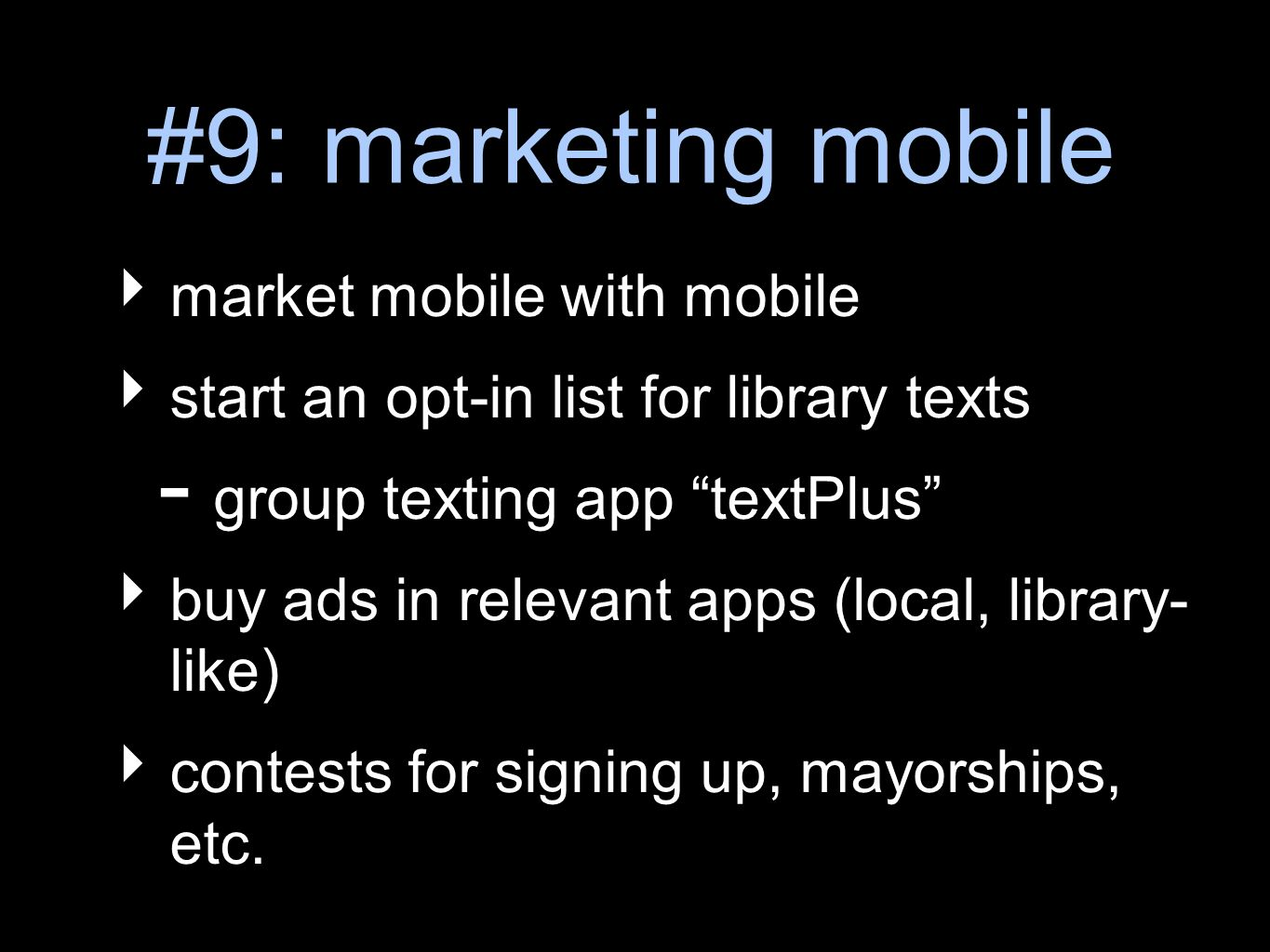 #9: marketing mobile market mobile with mobile start an opt-in list for library texts - group texting app textPlus buy ads in relevant apps (local, library- like) contests for signing up, mayorships, etc.