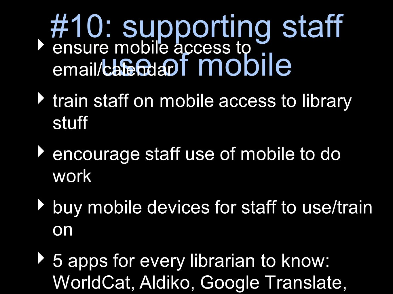 #10: supporting staff use of mobile ensure mobile access to  /calendar train staff on mobile access to library stuff encourage staff use of mobile to do work buy mobile devices for staff to use/train on 5 apps for every librarian to know: WorldCat, Aldiko, Google Translate, ThinkingSpace, & Foursquare